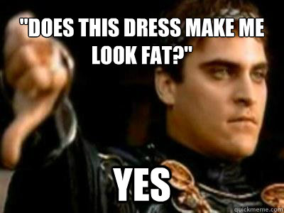 does this dress make me look fat yes - Downvoting Roman