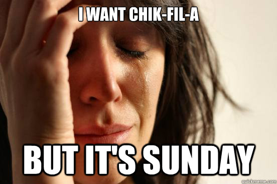 i want chikfila but its sunday - First World Problems
