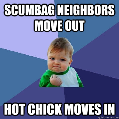 scumbag neighbors move out hot chick moves in - Success Kid