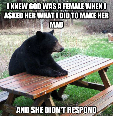 i knew god was a female when i asked her what i did to make  - waiting bear