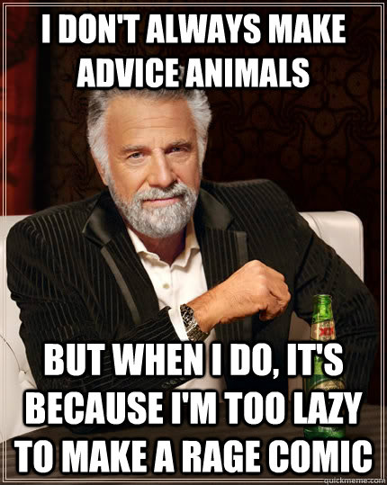 i dont always make advice animals but when i do its becau - The Most Interesting Man In The World
