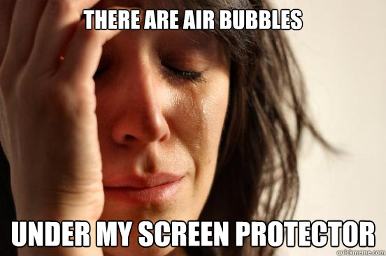 there are air bubbles under my screen protector - First World Problems
