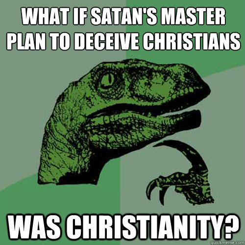 what if satans master plan to deceive christians was christ - Philosoraptor