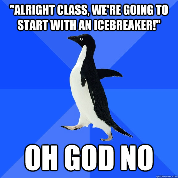 alright class were going to start with an icebreaker oh - Socially Awkward Penguin