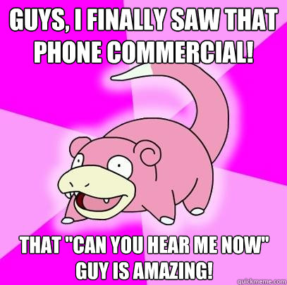 guys i finally saw that phone commercial that can you hea - Slowpoke