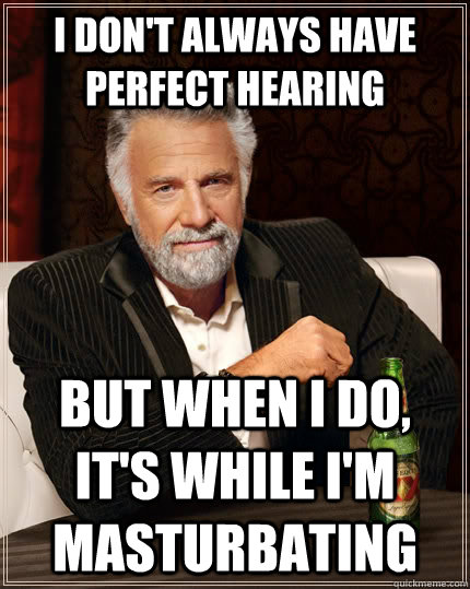 i dont always have perfect hearing but when i do its whil - The Most Interesting Man In The World