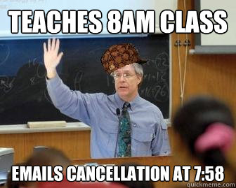 teaches 8am class emails cancellation at 758 - Scumbag Professor