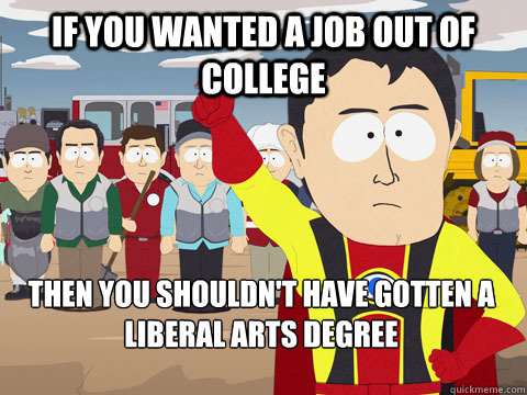 if you wanted a job out of college then you shouldnt have g - Captain Hindsight