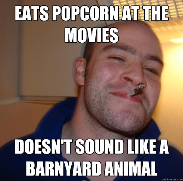 eats popcorn at the movies doesnt sound like a barnyard ani - Good Guy Greg