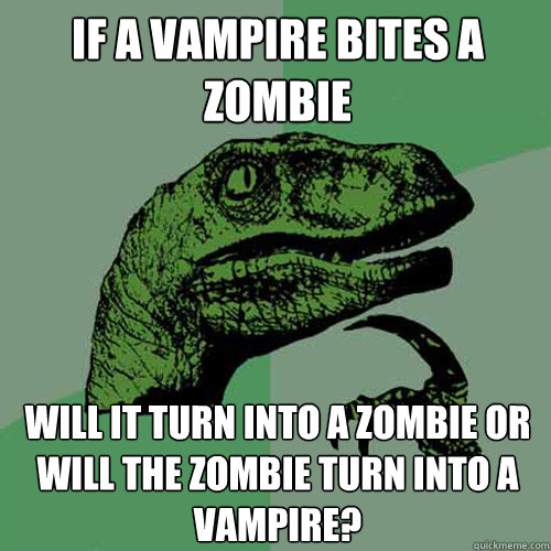if a vampire bites a zombie will it turn into a zombie or wi - Philosoraptor
