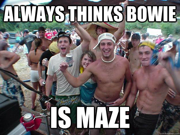 always thinks bowie is maze - Show Bro