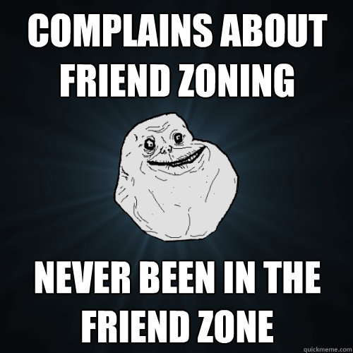 complains about friend zoning never been in the friend zone - Forever Alone