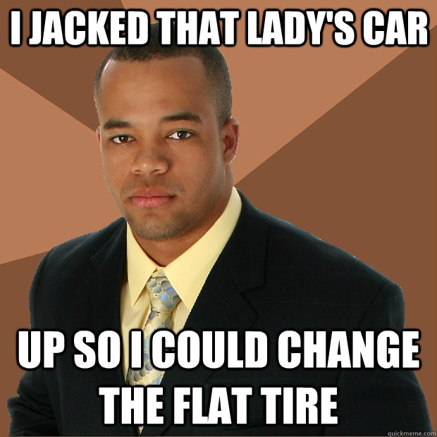 i jacked that ladys car up so i could change the flat tire - Successful Black Man