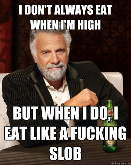 i dont always eat when im high but when i do i eat like a - The Most Interesting Man In The World