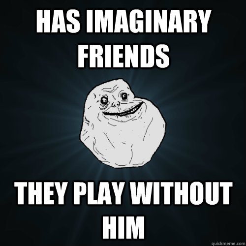 has imaginary friends they play without him - Forever Alone