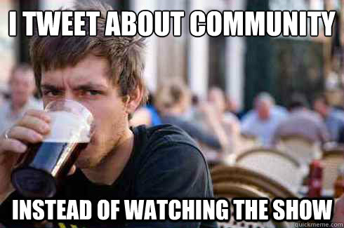 i tweet about community instead of watching the show - Lazy College Senior
