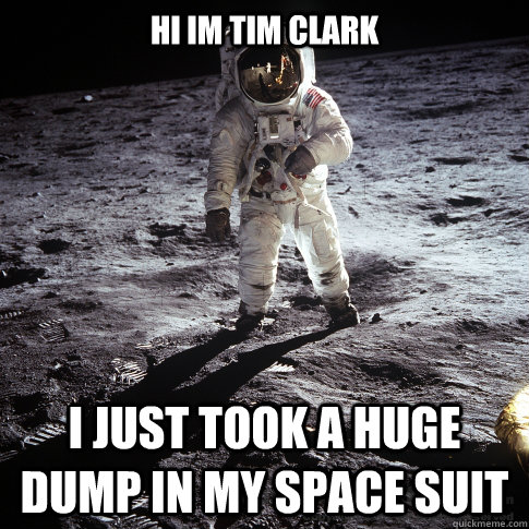 hi im tim clark i just took a huge dump in my space suit - Buzz Aldrin
