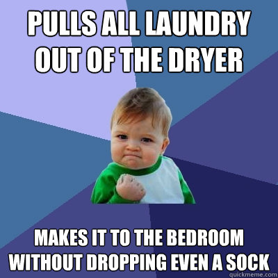 pulls all laundry out of the dryer makes it to the bedroom w - Success Kid