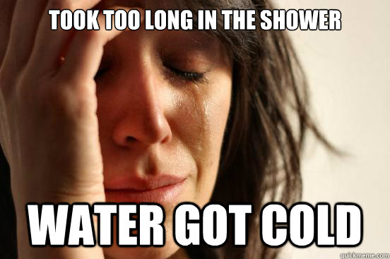 took too long in the shower water got cold - First World Problems
