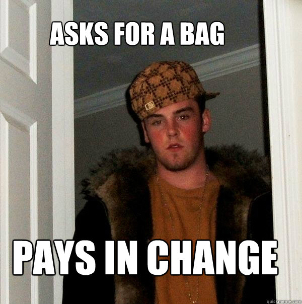 asks for a bag pays in change - Scumbag Steve