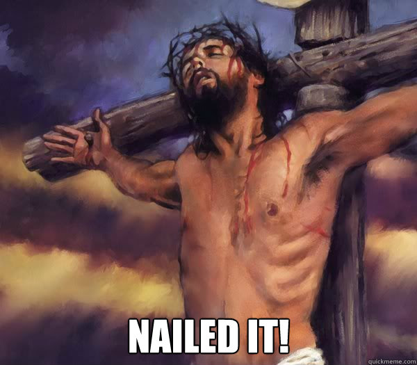 nailed it jesus 