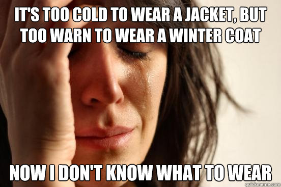 its too cold to wear a jacket but too warn to wear a winte - First World Problems
