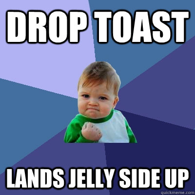 drop toast lands jelly side up - Success Kid