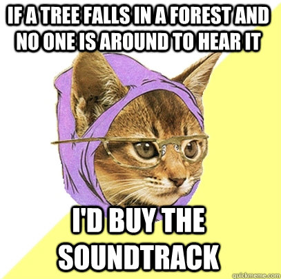if a tree falls in a forest and no one is around to hear it  - Hipster Kitty