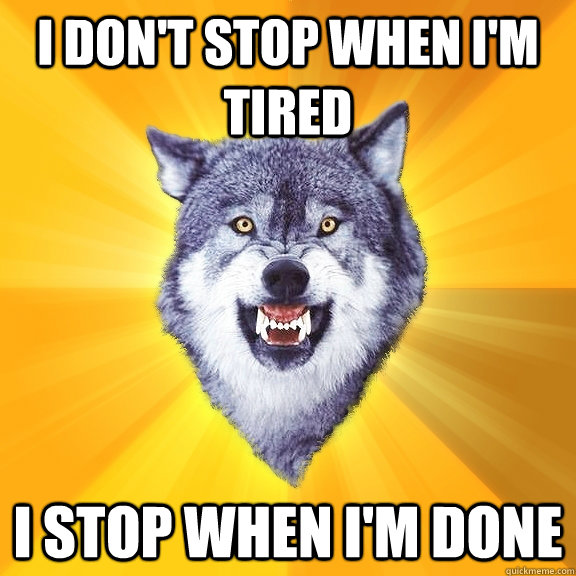 i dont stop when im tired i stop when im done - Courage Wolf