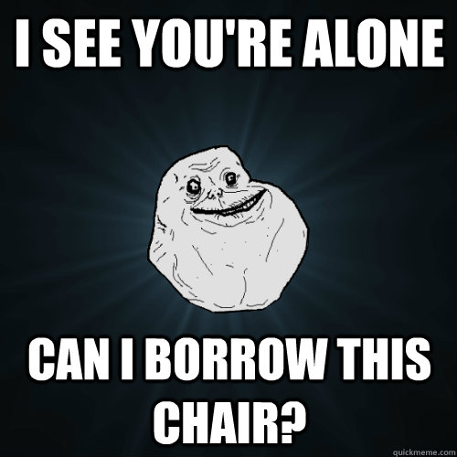 i see youre alone can i borrow this chair - Forever Alone