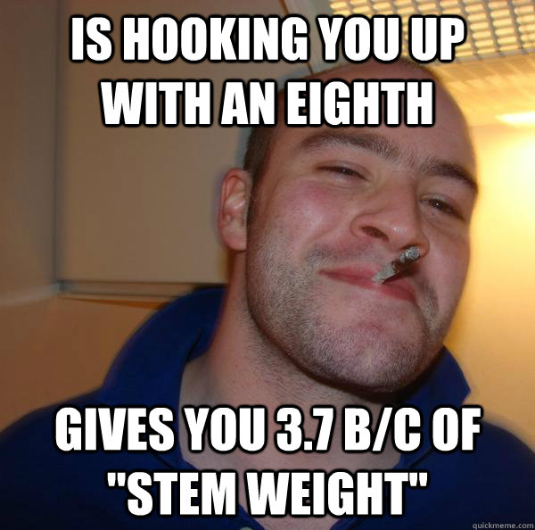 is hooking you up with an eighth gives you 37 bc of stem  - Good Guy Greg