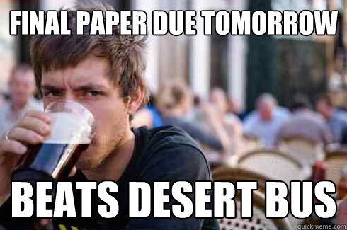 final paper due tomorrow beats desert bus - Lazy College Senior