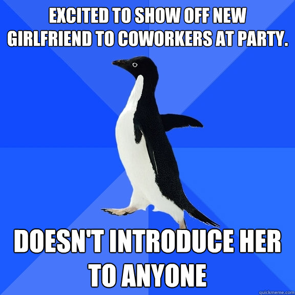 excited to show off new girlfriend to coworkers at party do - Socially Awkward Penguin