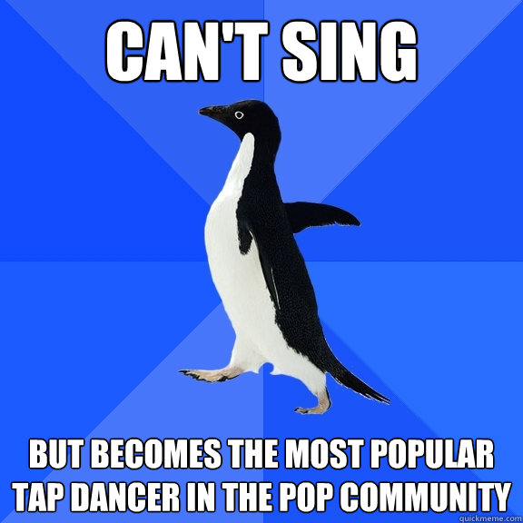 cant sing but becomes the most popular tap dancer in the po - Socially Awkward Penguin