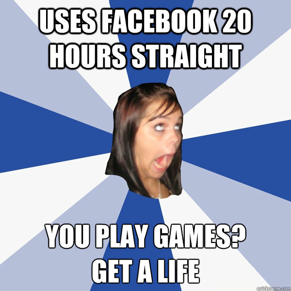 uses facebook 20 hours straight you play games get a life - Annoying Facebook Girl
