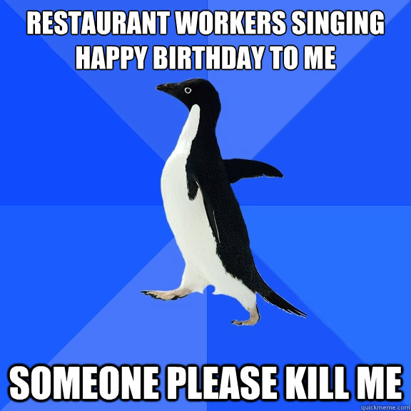 restaurant workers singing happy birthday to me someone ple - Socially Awkward Penguin