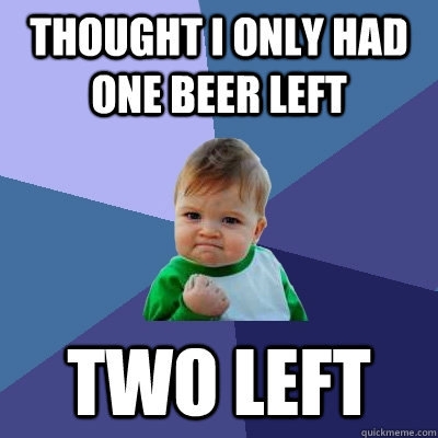 thought i only had one beer left two left - Success Kid