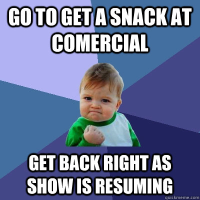 go to get a snack at comercial get back right as show is res - Success Kid