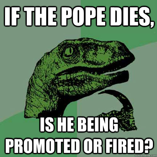 if the pope dies is he being promoted or fired - Philosoraptor