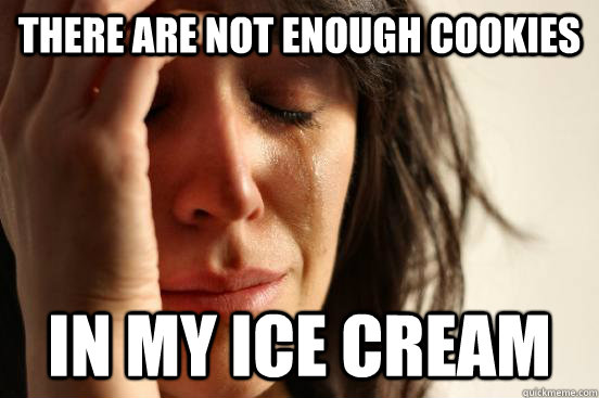 there are not enough cookies in my ice cream - First World Problems