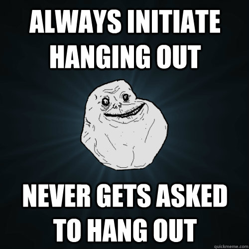 always initiate hanging out never gets asked to hang out - Forever Alone