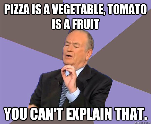 pizza is a vegetable tomato is a fruit you cant explain th - Bill O Reilly