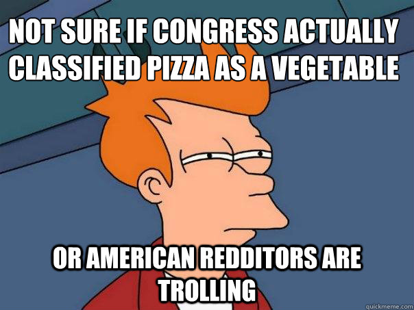 not sure if congress actually classified pizza as a vegetabl - Futurama Fry