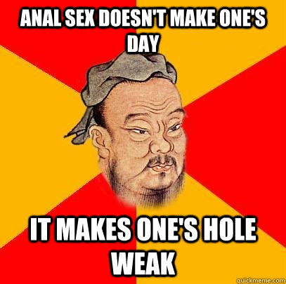 anal sex doesnt make ones day it makes ones hole weak - Confucius says