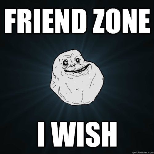 friend zone i wish - Forever Alone
