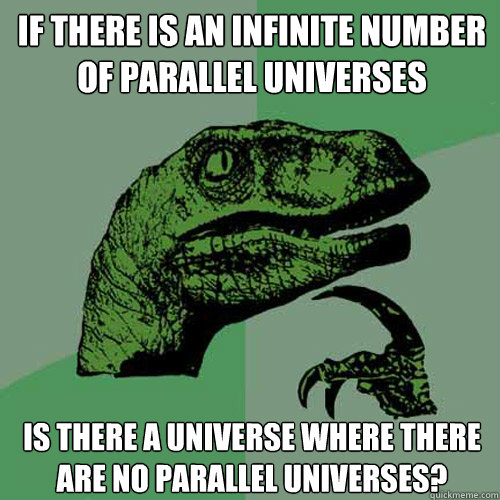 if there is an infinite number of parallel universes is ther - Philosoraptor