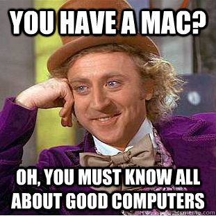 you have a mac oh you must know all about good computers - Creepy Wonka