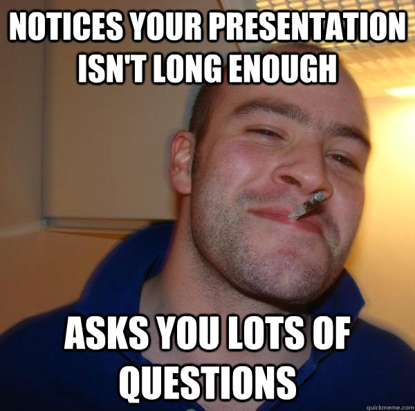 notices your presentation isnt long enough asks you lots of - Good Guy Greg 