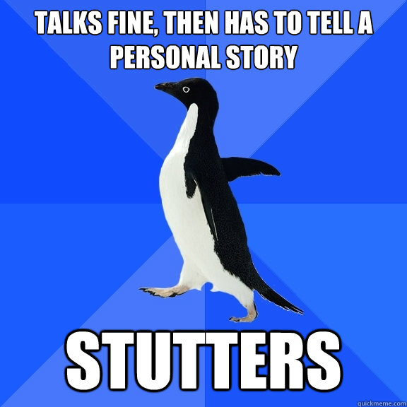 talks fine then has to tell a personal story stutters - Socially Awkward Penguin
