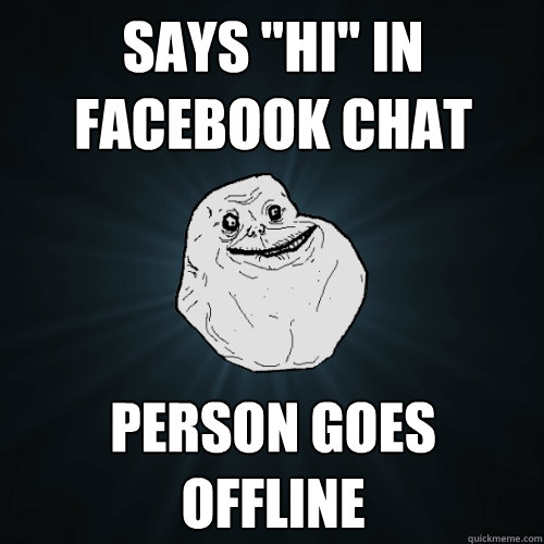 says hi in facebook chat person goes offline - Forever Alone